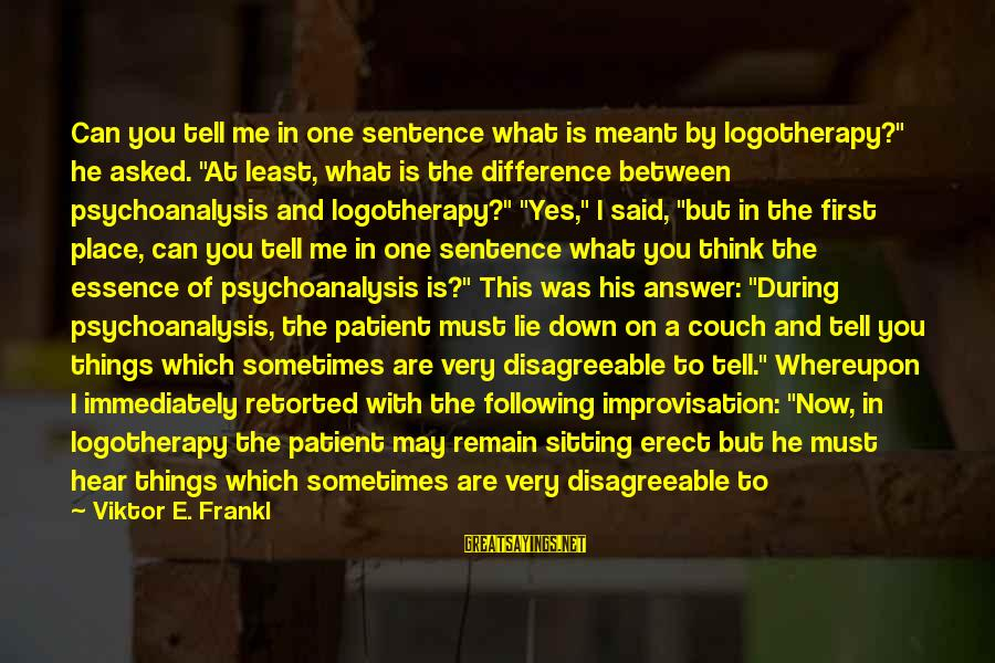 """Sometimes Things Are Meant To Be Sayings By Viktor E. Frankl: Can you tell me in one sentence what is meant by logotherapy?"""" he asked. """"At"""