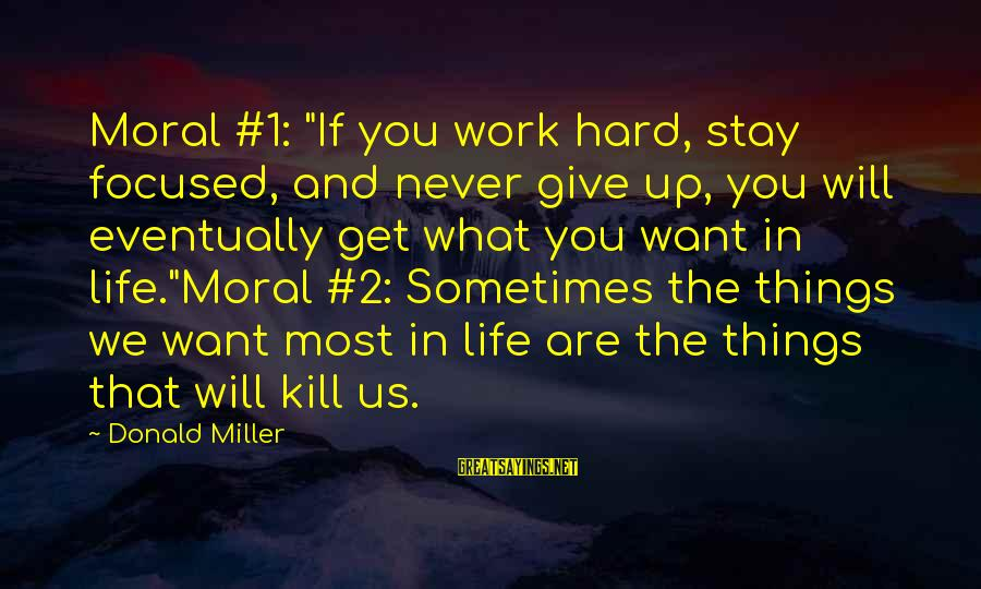 """Sometimes Things Get Hard Sayings By Donald Miller: Moral #1: """"If you work hard, stay focused, and never give up, you will eventually"""