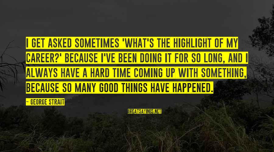Sometimes Things Get Hard Sayings By George Strait: I get asked sometimes 'What's the highlight of my career?' because I've been doing it