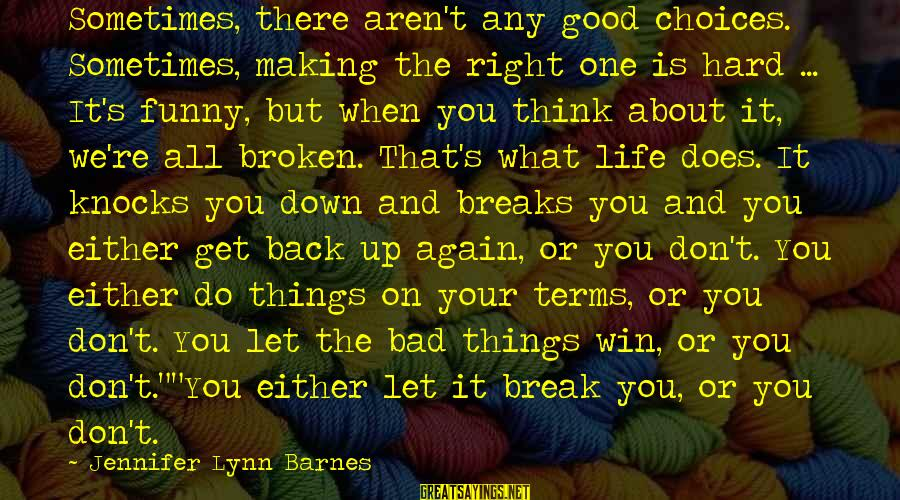 Sometimes Things Get Hard Sayings By Jennifer Lynn Barnes: Sometimes, there aren't any good choices. Sometimes, making the right one is hard ... It's