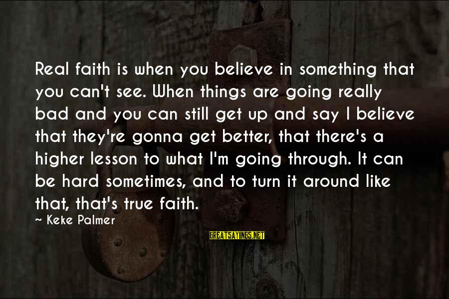 Sometimes Things Get Hard Sayings By Keke Palmer: Real faith is when you believe in something that you can't see. When things are
