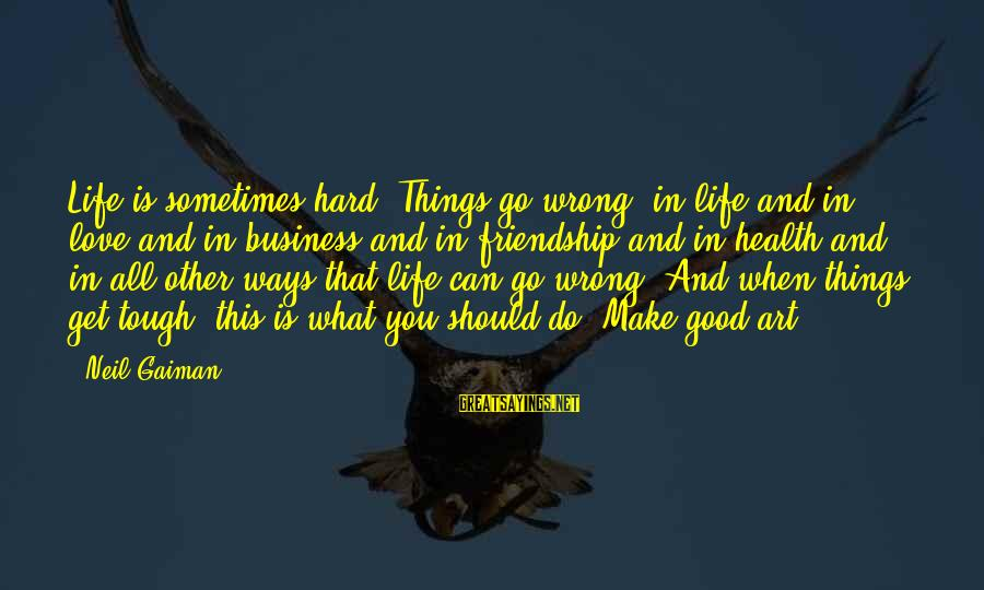 Sometimes Things Get Hard Sayings By Neil Gaiman: Life is sometimes hard. Things go wrong, in life and in love and in business
