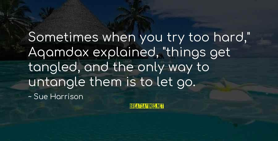 """Sometimes Things Get Hard Sayings By Sue Harrison: Sometimes when you try too hard,"""" Aqamdax explained, """"things get tangled, and the only way"""