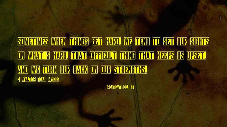 Sometimes Things Get Hard Sayings By Walter Dean Myers: Sometimes when things get hard, we tend to set our sights on what's hard, that