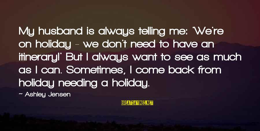 Sometimes We Need Sayings By Ashley Jensen: My husband is always telling me: 'We're on holiday - we don't need to have