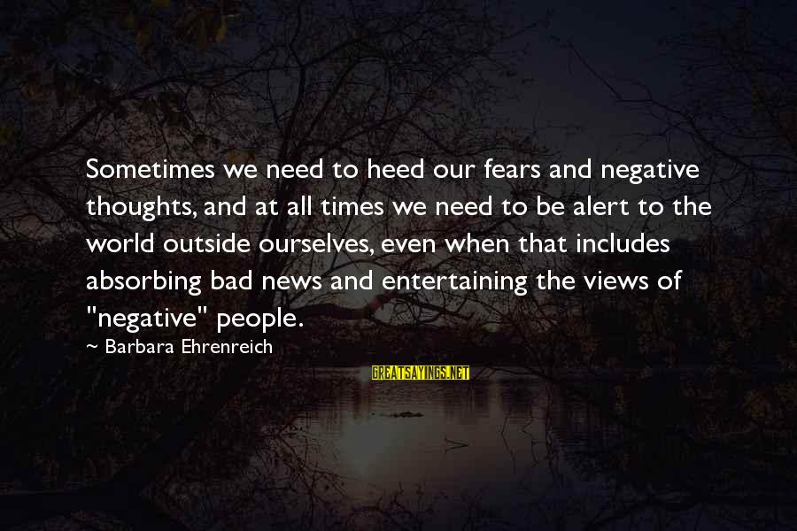 Sometimes We Need Sayings By Barbara Ehrenreich: Sometimes we need to heed our fears and negative thoughts, and at all times we
