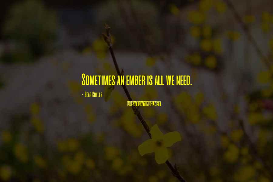 Sometimes We Need Sayings By Bear Grylls: Sometimes an ember is all we need.