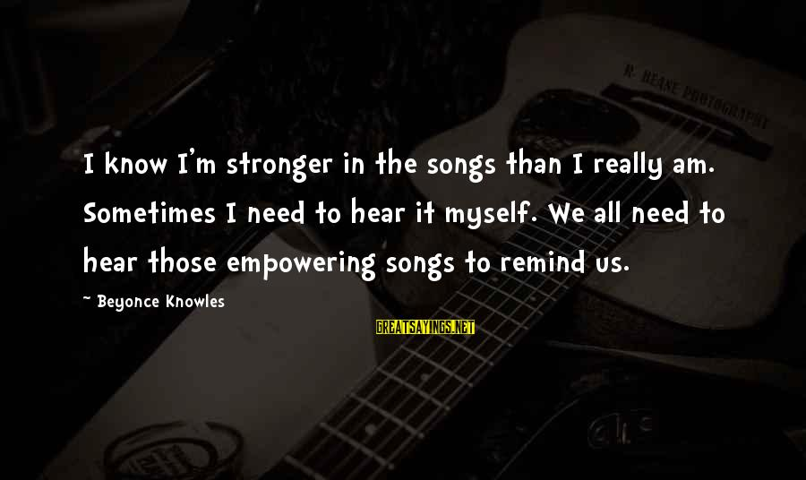 Sometimes We Need Sayings By Beyonce Knowles: I know I'm stronger in the songs than I really am. Sometimes I need to