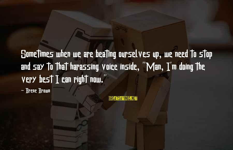 Sometimes We Need Sayings By Brene Brown: Sometimes when we are beating ourselves up, we need to stop and say to that