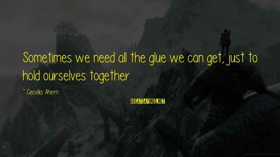 Sometimes We Need Sayings By Cecelia Ahern: Sometimes we need all the glue we can get, just to hold ourselves together.