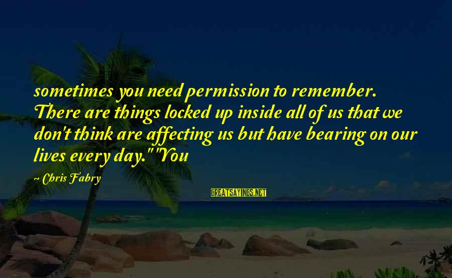 Sometimes We Need Sayings By Chris Fabry: sometimes you need permission to remember. There are things locked up inside all of us