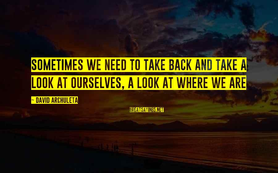 Sometimes We Need Sayings By David Archuleta: Sometimes we need to take back and take a look at ourselves, a look at