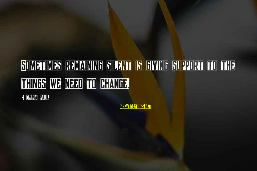 Sometimes We Need Sayings By Emma Paul: Sometimes remaining silent is giving support to the things we need to change.