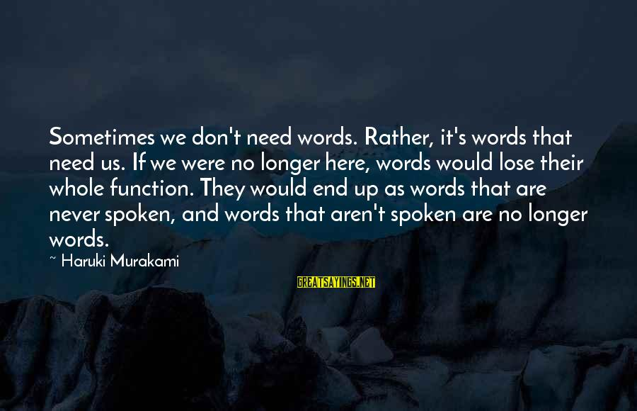 Sometimes We Need Sayings By Haruki Murakami: Sometimes we don't need words. Rather, it's words that need us. If we were no