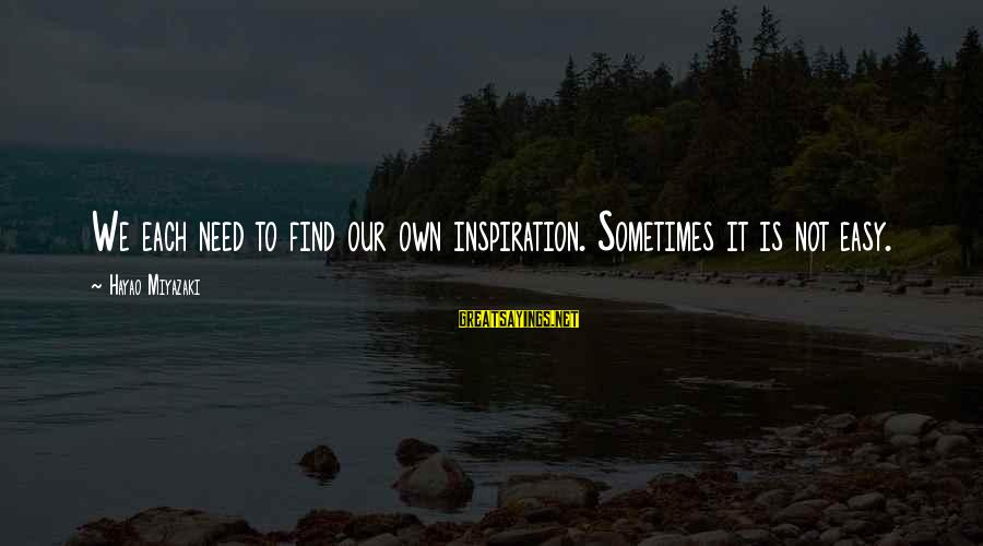 Sometimes We Need Sayings By Hayao Miyazaki: We each need to find our own inspiration. Sometimes it is not easy.
