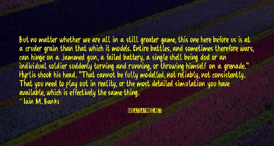 Sometimes We Need Sayings By Iain M. Banks: But no matter whether we are all in a still greater game, this one here