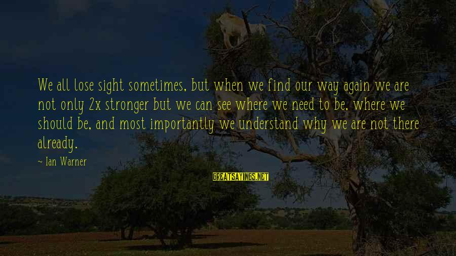 Sometimes We Need Sayings By Ian Warner: We all lose sight sometimes, but when we find our way again we are not