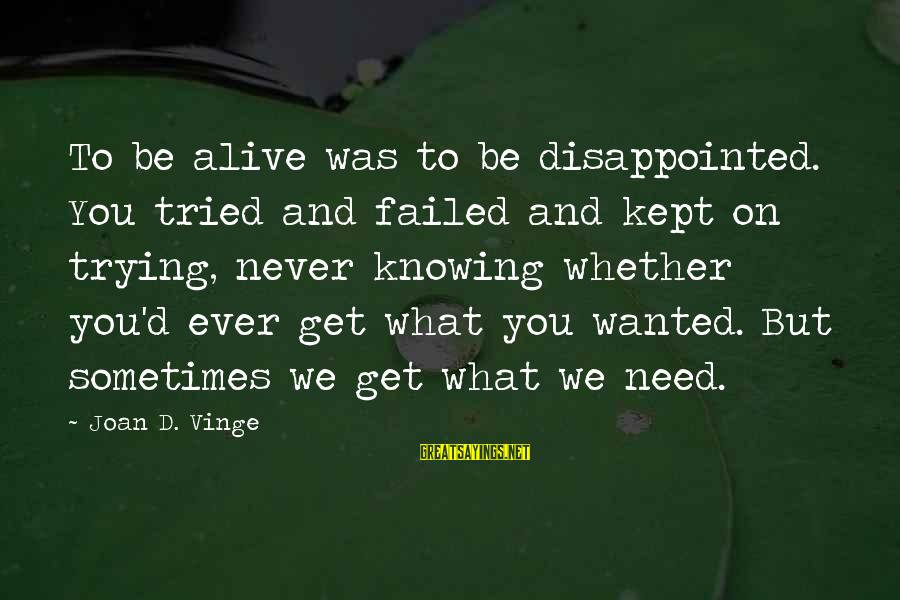 Sometimes We Need Sayings By Joan D. Vinge: To be alive was to be disappointed. You tried and failed and kept on trying,