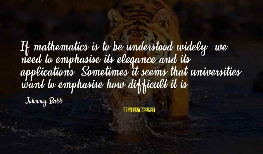 Sometimes We Need Sayings By Johnny Ball: If mathematics is to be understood widely, we need to emphasise its elegance and its