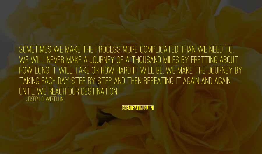Sometimes We Need Sayings By Joseph B. Wirthlin: Sometimes we make the process more complicated than we need to. We will never make