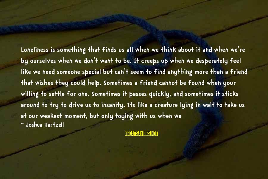 Sometimes We Need Sayings By Joshua Hartzell: Loneliness is something that finds us all when we think about it and when we're