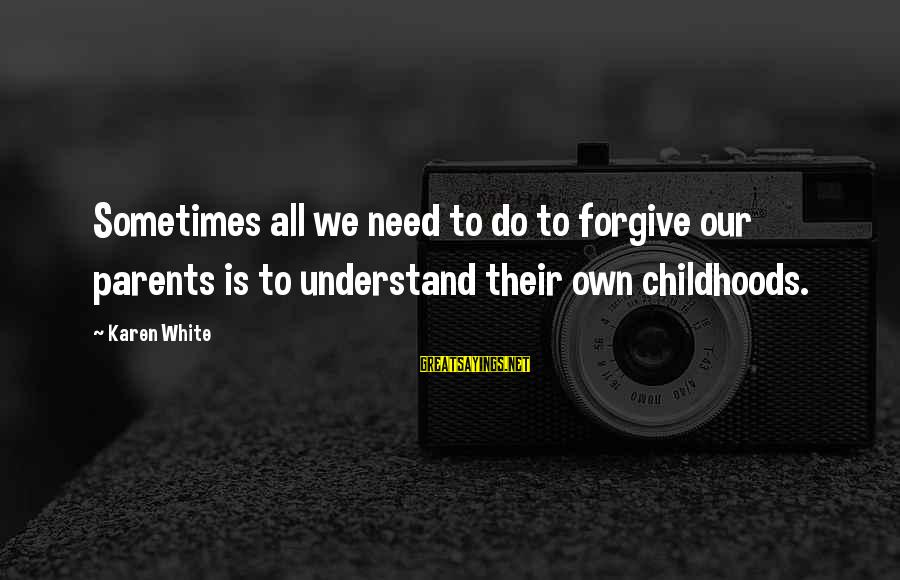 Sometimes We Need Sayings By Karen White: Sometimes all we need to do to forgive our parents is to understand their own