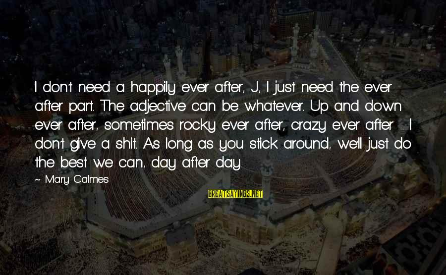 Sometimes We Need Sayings By Mary Calmes: I don't need a happily ever after, J, I just need the ever after part.