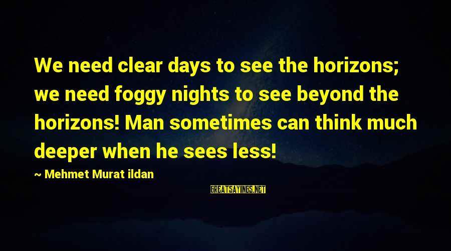 Sometimes We Need Sayings By Mehmet Murat Ildan: We need clear days to see the horizons; we need foggy nights to see beyond