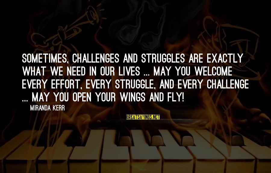 Sometimes We Need Sayings By Miranda Kerr: Sometimes, challenges and struggles are exactly what we need in our lives ... May you