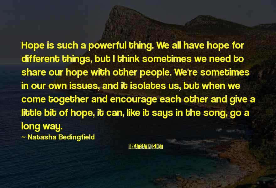 Sometimes We Need Sayings By Natasha Bedingfield: Hope is such a powerful thing. We all have hope for different things, but I
