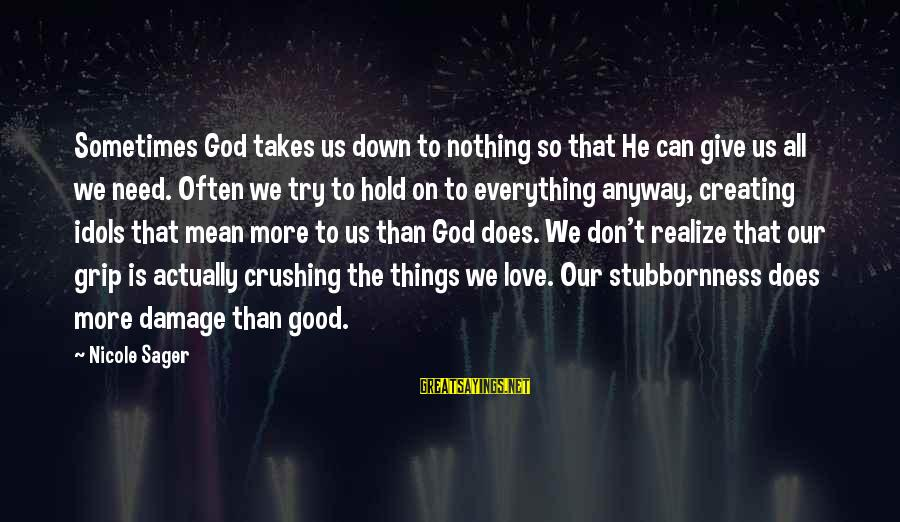Sometimes We Need Sayings By Nicole Sager: Sometimes God takes us down to nothing so that He can give us all we