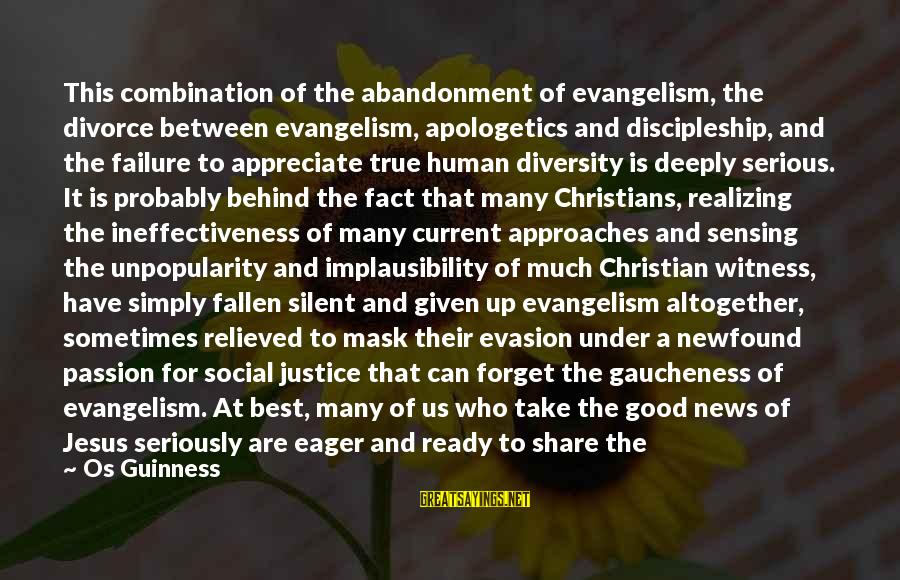 Sometimes We Need Sayings By Os Guinness: This combination of the abandonment of evangelism, the divorce between evangelism, apologetics and discipleship, and