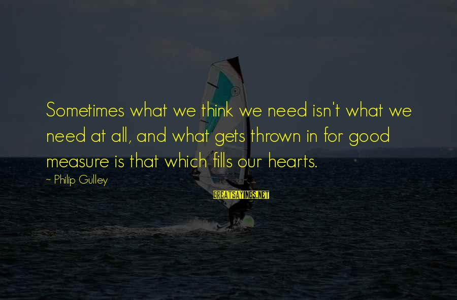 Sometimes We Need Sayings By Philip Gulley: Sometimes what we think we need isn't what we need at all, and what gets