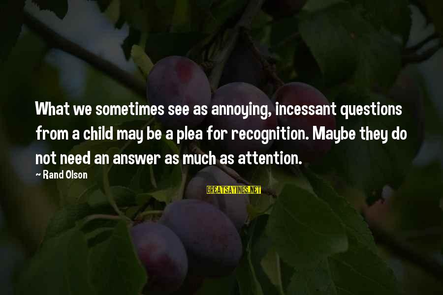 Sometimes We Need Sayings By Rand Olson: What we sometimes see as annoying, incessant questions from a child may be a plea