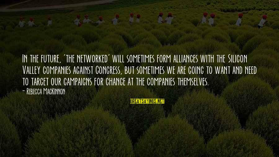 Sometimes We Need Sayings By Rebecca MacKinnon: In the future, 'the networked' will sometimes form alliances with the Silicon Valley companies against