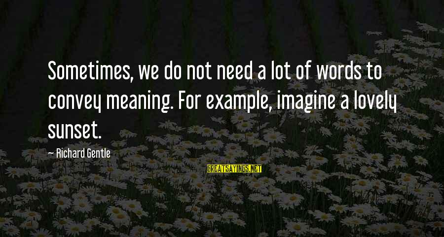 Sometimes We Need Sayings By Richard Gentle: Sometimes, we do not need a lot of words to convey meaning. For example, imagine
