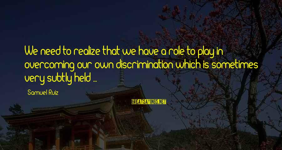 Sometimes We Need Sayings By Samuel Ruiz: We need to realize that we have a role to play in overcoming our own
