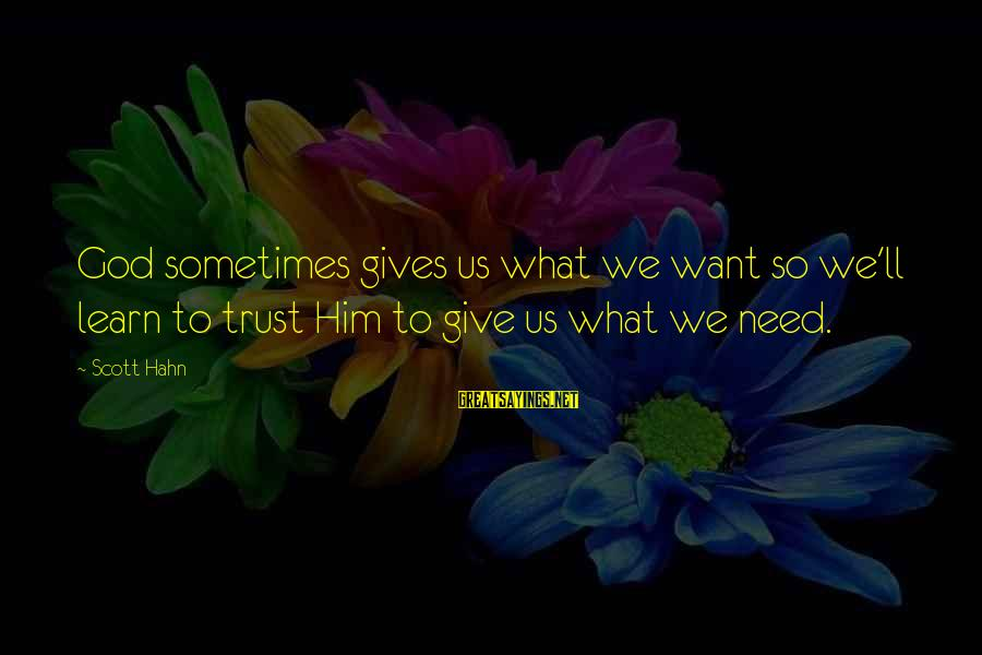 Sometimes We Need Sayings By Scott Hahn: God sometimes gives us what we want so we'll learn to trust Him to give
