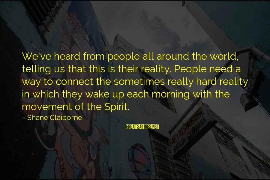 Sometimes We Need Sayings By Shane Claiborne: We've heard from people all around the world, telling us that this is their reality.