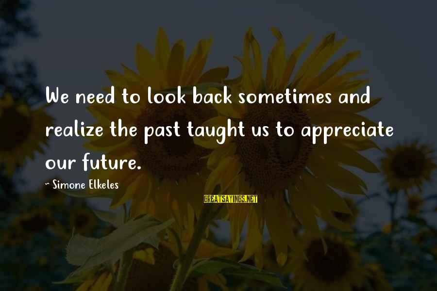 Sometimes We Need Sayings By Simone Elkeles: We need to look back sometimes and realize the past taught us to appreciate our