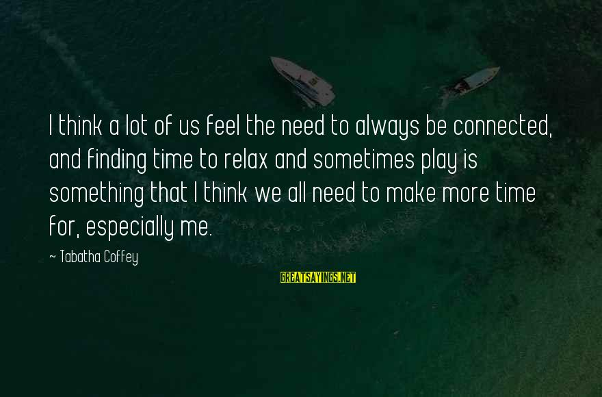 Sometimes We Need Sayings By Tabatha Coffey: I think a lot of us feel the need to always be connected, and finding