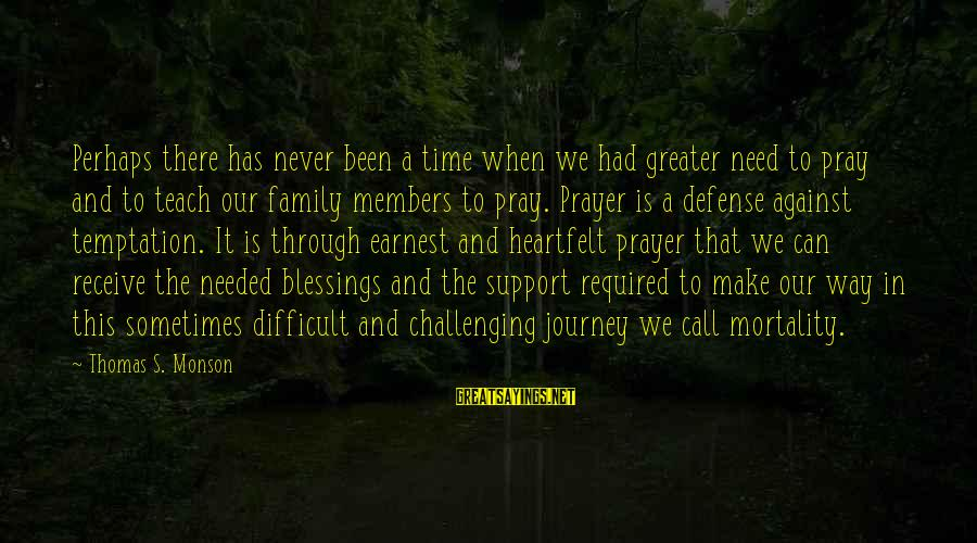 Sometimes We Need Sayings By Thomas S. Monson: Perhaps there has never been a time when we had greater need to pray and