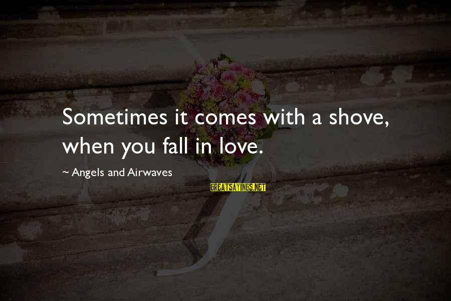 Sometimes You Fall Sayings By Angels And Airwaves: Sometimes it comes with a shove, when you fall in love.