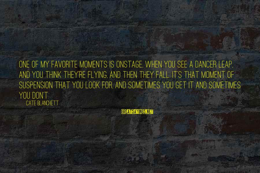 Sometimes You Fall Sayings By Cate Blanchett: One of my favorite moments is onstage, when you see a dancer leap, and you