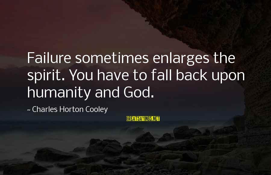 Sometimes You Fall Sayings By Charles Horton Cooley: Failure sometimes enlarges the spirit. You have to fall back upon humanity and God.