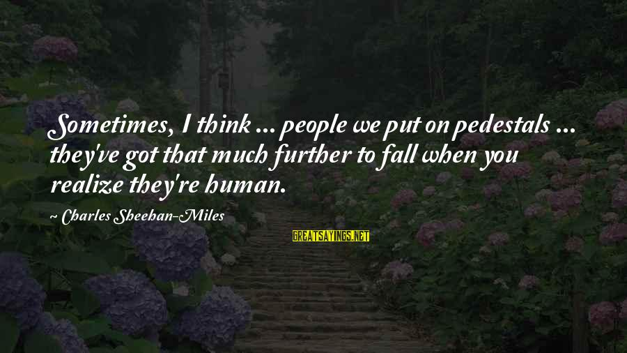 Sometimes You Fall Sayings By Charles Sheehan-Miles: Sometimes, I think ... people we put on pedestals ... they've got that much further