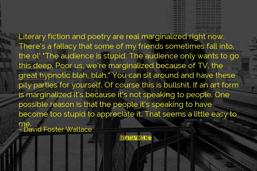 Sometimes You Fall Sayings By David Foster Wallace: Literary fiction and poetry are real marginalized right now. There's a fallacy that some of