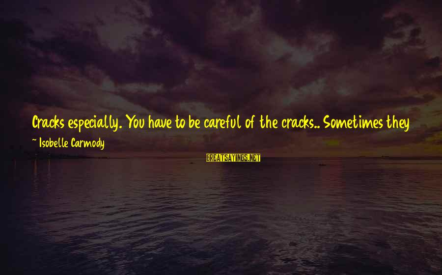 Sometimes You Fall Sayings By Isobelle Carmody: Cracks especially. You have to be careful of the cracks.. Sometimes they are disguised as