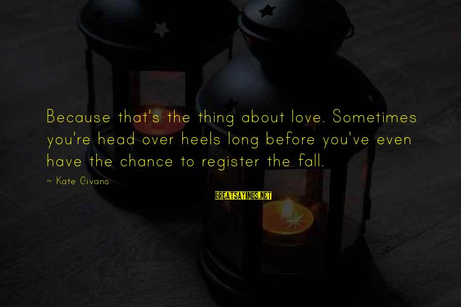 Sometimes You Fall Sayings By Kate Givans: Because that's the thing about love. Sometimes you're head over heels long before you've even