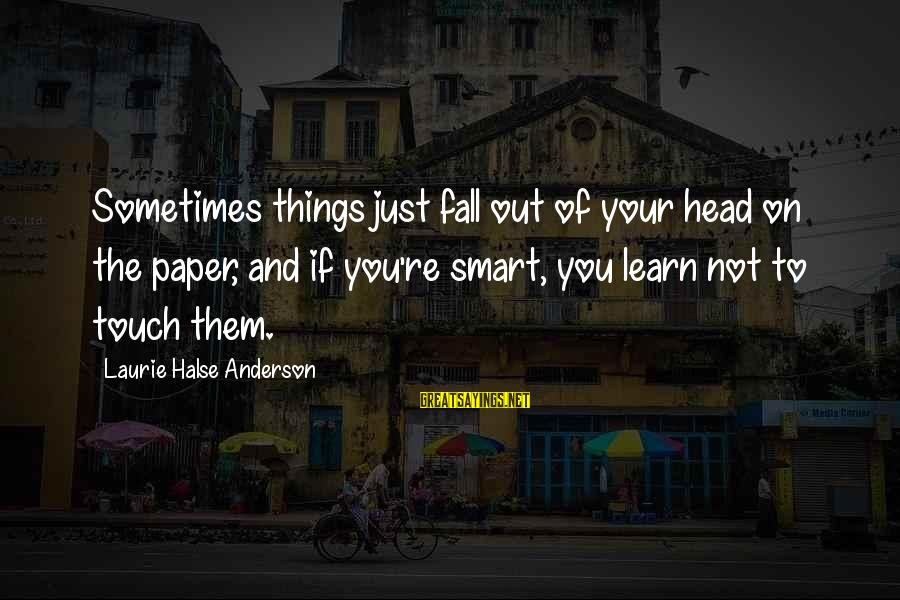 Sometimes You Fall Sayings By Laurie Halse Anderson: Sometimes things just fall out of your head on the paper, and if you're smart,